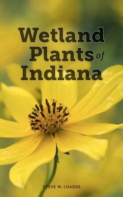 Wetland Plants of Indiana: A Complete Guide to the Wetland and Aquatic Plants of the Hoosier State Steve W. Chadde