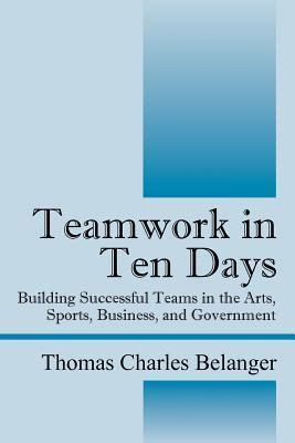Teamwork in Ten Days: Building Successful Teams in the Arts, Sports, Business, and Government Thomas Charles Belanger