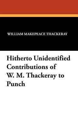 Hitherto Unidentified Contributions of W. M. Thackeray to Punch  by  William Makepeace Thackeray