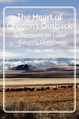 The Heart of Oregons Outback: Reflections on Lake County, Oregon  by  Jim McConnell