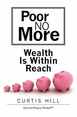 Poor No More: Wealth Is Within Reach Curtis  Hill