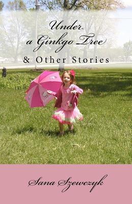 Under a Ginkgo Tree and Other Stories Sana Szewczyk