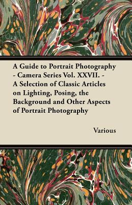 A   Guide to Portrait Photography - Camera Series Vol. XXVII. - A Selection of Classic Articles on Lighting, Posing, the Background and Other Aspects Various
