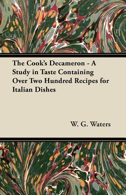 The Cooks Decameron - A Study in Taste Containing Over Two Hundred Recipes for Italian Dishes  by  W.G. Waters