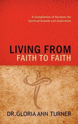 Living from Faith to Faith: A Compilation of Sermons for Spiritual Growth and Inspiration Dr Gloria Ann Turner