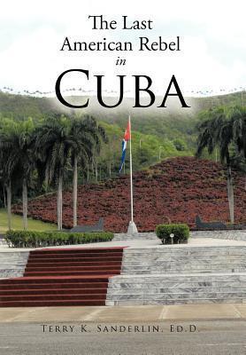 The Last American Rebel in Cuba  by  Terry K. Sanderlin