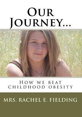 Our Journey...: How We Beat Childhood Obesity Rachel E. Fielding