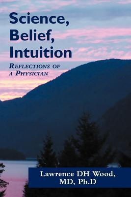 Science, Belief, Intuition: Reflections of a Physician L.D.H. Wood