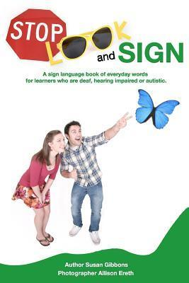 Stop, Look and Sign: A Sign Language Book of Everyday Words for Learners Who Are Deaf, Hearing Impaired or Autistic. Susan Gibbons