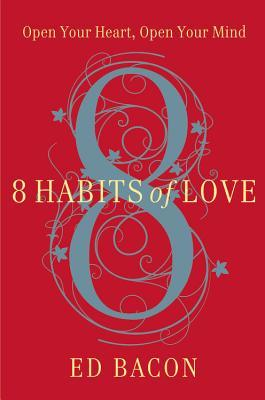 8 Habits of Love: Open Your Heart, Open Your Mind Ed Bacon