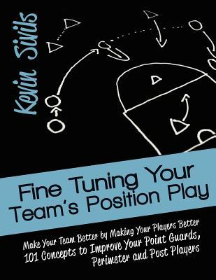 Fine Tuning Your Teams Position Play: Make Your Team Better  by  Making Your Players Better 101 Concepts to Improve Your Point Guards, Perimeter and Po by Kevin Sivils