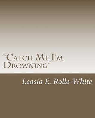 Catch Me Im Drowning  by  Leasia E. Rolle-White