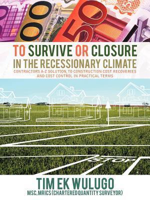 To Survive or Closure in the Recessionary Climate: Contractors A-Z Solution, to Construction Cost Recoveries and Cost Control in Practical Terms.  by  Tim Ekwulugo