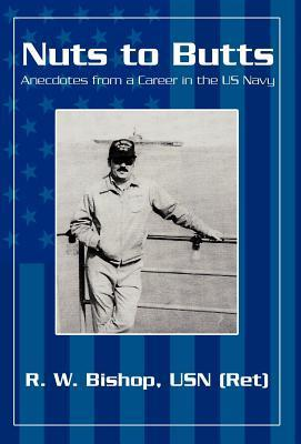 Nuts to Butts: Anecdotes from a Career in the US Navy  by  R.W. Bishop