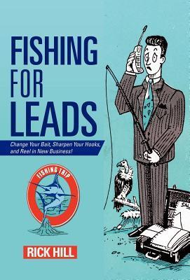 Fishing for Leads: Change Your Bait, Sharpen Your Hooks, and Reel in New Business!  by  Rick Hill