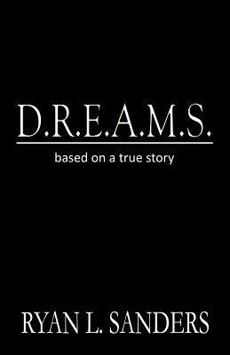 D.R.E.A.M.S.: Based on a True Story Ryan L. Sanders