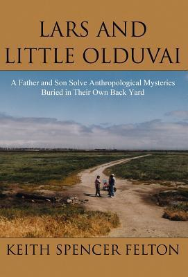 Lars and Little Olduvai: A Father and Son Solve Anthropological Mysteries Buried in Their Own Back Yard  by  Keith Spencer Felton