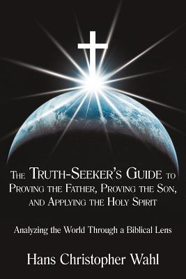 The Truth-Seekers Guide to Proving the Father, Proving the Son, and Applying the Holy Spirit: Analyzing the World Through a Biblical Lens  by  Hans Christopher Wahl