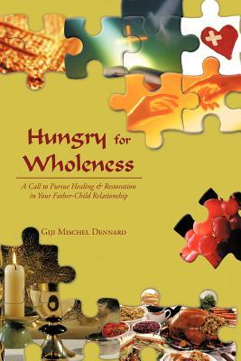 Hungry for Wholeness: A Call to Pursue Healing & Restoration in Your Father-Child Relationship Giji Mischel Dennard