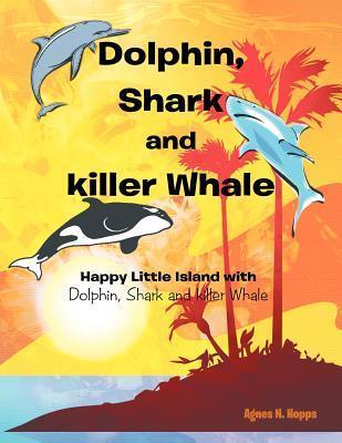 Dolphin, Shark and Killer Whale: Happy Little Island with Dolphin, Shark and Killer Whale  by  Agnes N. Hopps