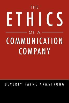The Ethics of a Communication Company Beverly Payne Armstrong