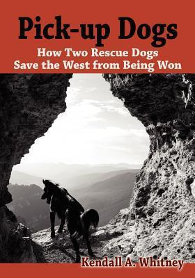 Pick-Up Dogs: How Two Rescue Dogs Save the West from Being Won Kendall A. Whitney