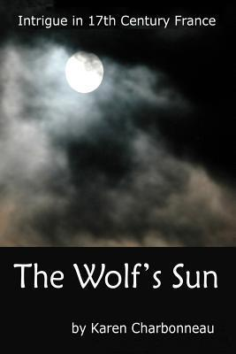 The Wolfs Sun: Intrigue in 17th Century France Karen Charbonneau