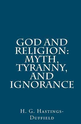 God and Religion: Myth, Tyranny, and Ignorance  by  H.G. Hastings-Duffield