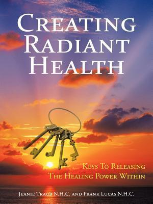Creating Radiant Health: Keys to Releasing the Healing Power Within  by  Jeanie Traub N. H. C.