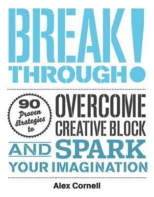 Breakthrough!: Proven Strategies to Overcome Creative Block and Spark Your Imagination  by  Alex Cornell