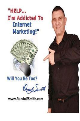 Help!... Im Addicted to Internet Marketing!: Will You Be an Addict Too? Randolf Smith