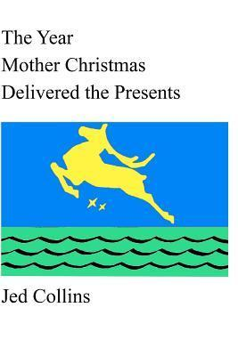 The Year Mother Christmas Delivered the Presents  by  Jed Collins
