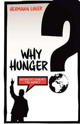 Why Hunger? Arguments Against the Market  by  Hermann Lueer