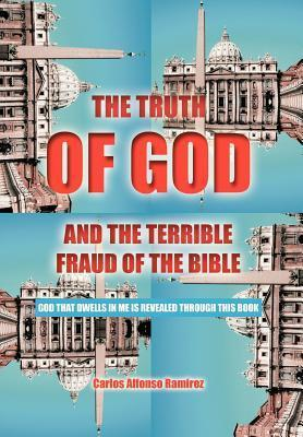 The Truth of God and the Terrible Fraud of the Bible: God That Dwells in Me Is Revealed Through This Book  by  Carlos Alfonso Ramírez