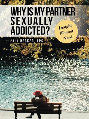 Why Is My Partner Sexually Addicted?: Insight Women Need Paul Becker
