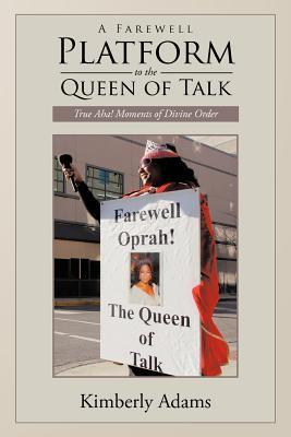 A Farewell Platform to the Queen of Talk: True AHA! Moments of Divine Order Kimberly Adams