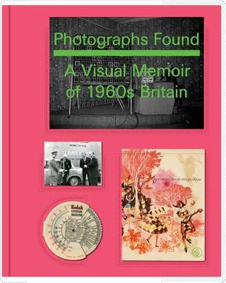 Photographs Found: A Personal Memoir of 1960s Britain: A Personal Memoir of 1960s Britain Basil Hyman