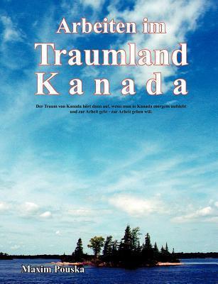 Arbeiten im Traumland Kanada: Der Traum von Kanada hört dann auf, wenn man in Kanada morgens aufsteht und zur Arbeit geht - zur Arbeit gehen will. Maxim Pouska