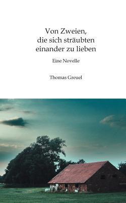 Von Zweien, die sich sträubten einander zu lieben: Eine Novelle Thomas Greuel