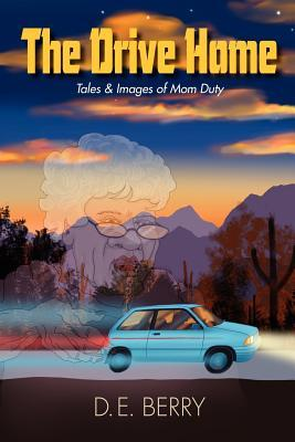 The Drive Home: Tales & Images of Mom Duty  by  D. E. Berry