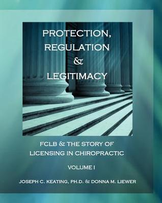 Protection, Regulation & Legitimacy: Fclb & the Story of Licensing in Chiropractic - Volume I  by  Joseph C. Keating