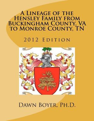 A Lineage of the Hensley Family from Buckingham County, VA to Monroe County, TN: 2012 Edition (Volume 1)  by  Dawn D. Boyer