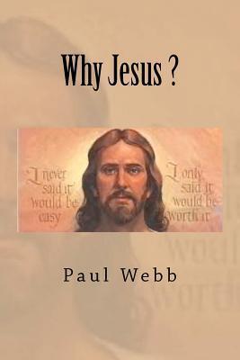 Why Jesus ?  by  Paul Webb