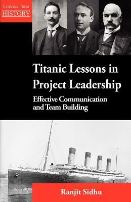 Titanic Lessons in Project Leadership: Effective Communication and Team Building  by  Ranjit Sidhu