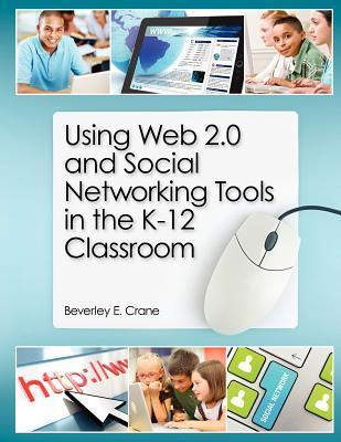 Using Web 2.0 and Social Networking Tools in the K-12 Classroom Beverley E. Crane