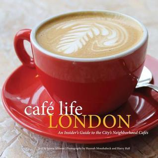 Cafe Life London: An Insiders Guide to the Citys Neighborhood Cafes  by  Jennie Milsom