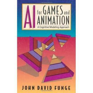 AI for Games and Animation: A Cognitive Modeling Approach  by  John David Funge