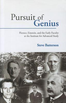 Pursuit of Genius: Flexner, Einstein, and the Early Faculty at the Institute for Advanced Study Steve Batterson