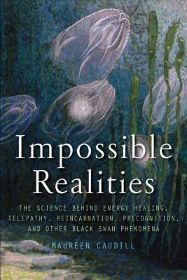 Impossible Realities: The Science Behind Energy Healing, Telepathy, Reincarnation, Precognition, and Other Black Swan Phenomena Maureen Caudill