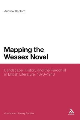 Mapping the Wessex Novel: Landscape, History and the Parochial in British Literature, 1870-1940 Andrew D. Radford